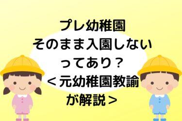 【プレ幼稚園】そのまま入園しないのってあり?普通?元幼稚園教諭が解説!